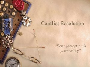 Conflict Resolution Your perception is your reality Conflict