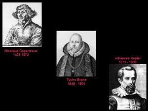 Nicolaus Copernicus 1473 1573 Johannes Kepler 1571 1630