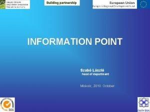 INFORMATION POINT Szab Lszl head of department Miskolc