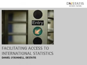FACILITATING ACCESS TO INTERNATIONAL STATISTICS DANIEL ODONNELL DESTATIS