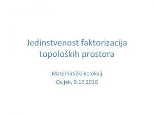 Jedinstvenost faktorizacija topolokih prostora Matematiki kolokvij Osijek 9