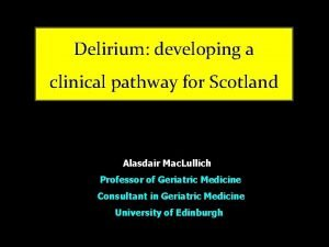 Delirium developing a clinical pathway for Scotland Alasdair