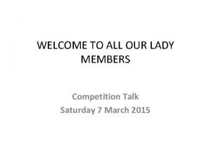 WELCOME TO ALL OUR LADY MEMBERS Competition Talk