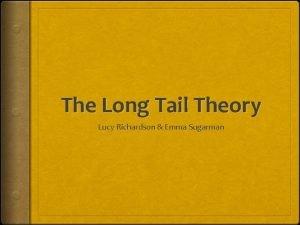 The Long Tail Theory Lucy Richardson Emma Sugarman