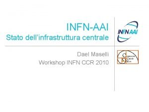 INFNAAI Stato dellinfrastruttura centrale Dael Maselli Workshop INFN