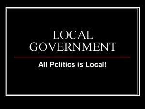 LOCAL GOVERNMENT All Politics is Local Local Government