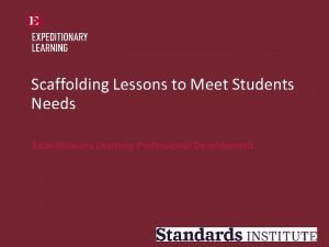 Scaffolding Lessons to Meet Students Needs Expeditionary Learning