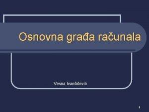 Osnovna graa raunala Vesna Ivanievi 1 Sklopovlje raunala