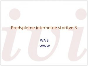 Predspletne internetne storitve 3 WAIS WWW WAIS Wide