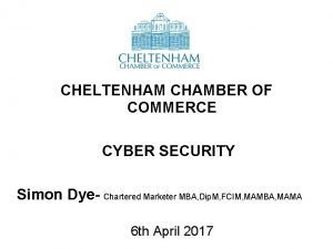 CHELTENHAM CHAMBER OF COMMERCE CYBER SECURITY Simon Dye