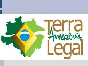 Regularizao Fundiria na Amaznia Legal TERRA LEGAL AMAZNIA