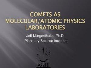 COMETS AS MOLECULARATOMIC PHYSICS LABORATORIES Jeff Morgenthaler Ph