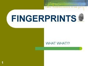 FINGERPRINTS WHAT 1 What Are Fingerprints l Finger