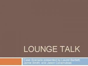 LOUNGE TALK Case Scenario presented by Laurel Bartlett