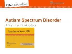 Autism Spectrum Disorder A resource for educators The