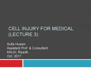 CELL INJURY FOR MEDICAL LECTURE 3 Sufia Husain