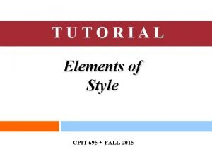 TUTORIAL Elements of Style CPIT 695 FALL 2015