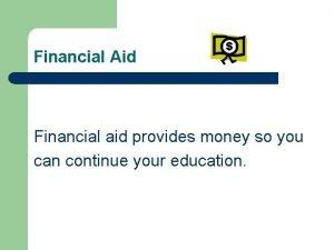 Financial Aid Financial aid provides money so you