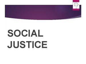 SOCIAL JUSTICE DEFINITON OF SOCIAL JUSTICE The way