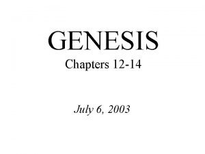 GENESIS Chapters 12 14 July 6 2003 Genesis