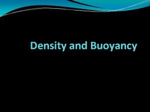 Density and Buoyancy Changes in Density We know