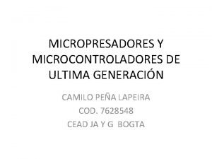 MICROPRESADORES Y MICROCONTROLADORES DE ULTIMA GENERACIN CAMILO PEA