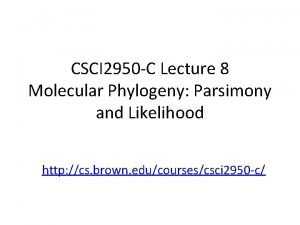 CSCI 2950 C Lecture 8 Molecular Phylogeny Parsimony