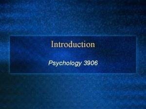 Introduction Psychology 3906 Introduction l Why study psychology