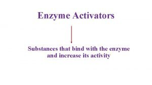Enzyme Activators Substances that bind with the enzyme