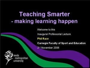 Teaching Smarter making learning happen Welcome to this