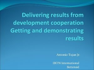 Delivering results from development cooperation Getting and demonstrating