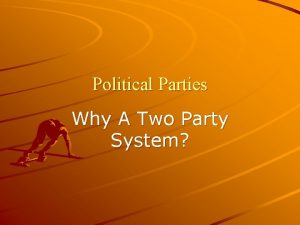 Political Parties Why A Two Party System Why
