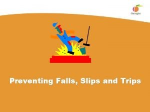 Preventing Falls Slips and Trips FallsSlipsTrips FSTs You