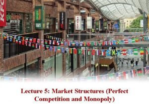 Lecture 5 Market Structures Perfect Competition and Monopoly
