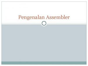 Pengenalan Assembler Apa itu assembler Program yang mengkonversi