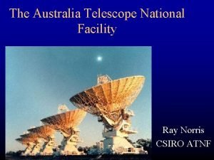 The Australia Telescope National Facility Ray Norris CSIRO