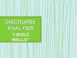 DISCOURSE ANALYSIS I BUILD WALLS I BUILD WALLS