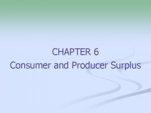CHAPTER 6 Consumer and Producer Surplus Consumer Surplus