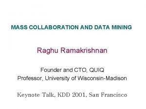 MASS COLLABORATION AND DATA MINING Raghu Ramakrishnan Founder