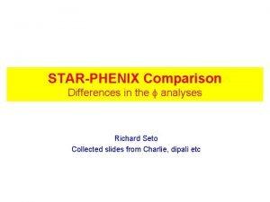 STARPHENIX Comparison Differences in the analyses Richard Seto