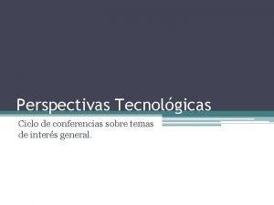 Perspectivas Tecnolgicas Ciclo de conferencias sobre temas de