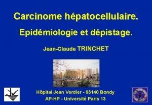Carcinome hpatocellulaire Epidmiologie et dpistage JeanClaude TRINCHET Hpital