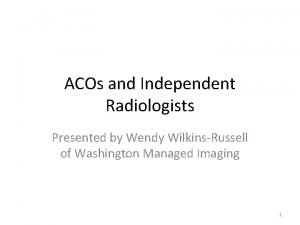 ACOs and Independent Radiologists Presented by Wendy WilkinsRussell
