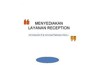 MENYEDIAKAN LAYANAN RECEPTION MENYAMBUT MENDAFTARKAN TAMU Created by