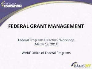 FEDERAL GRANT MANAGEMENT Federal Programs Directors Workshop March