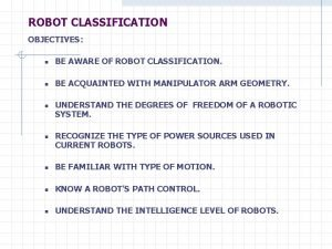ROBOT CLASSIFICATION OBJECTIVES n BE AWARE OF ROBOT