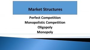 Market Structures Perfect Competition Monopolistic Competition Oligopoly Monopoly