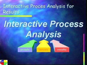 Interactive Proces Analysis for Results Interactive Process Analysis