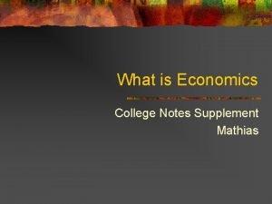 What is Economics College Notes Supplement Mathias Economics