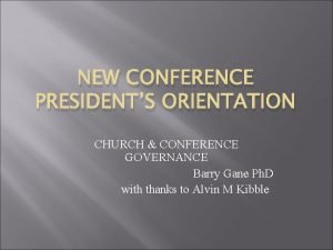 NEW CONFERENCE PRESIDENTS ORIENTATION CHURCH CONFERENCE GOVERNANCE Barry